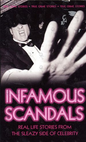 INFAMOUS SCANDALS - Infamous Scandals: Real Life Stories From The Sleazy Side Of Celebrity - 1
